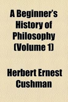 A Beginner's History of Philosophy (Volume 1) - Herbert Cushman