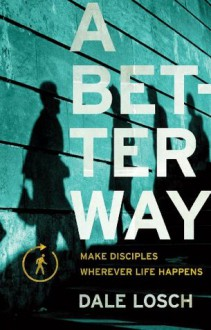 A Better Way: Make Disciples Wherever Life Happens - Dale Losch