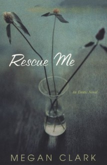Rescue Me: An Erotic Tale - Megan Clark