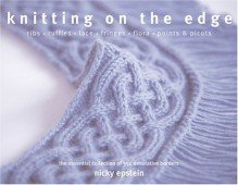Knitting on the Edge: Ribs * Ruffles * Lace * Fringes * Floral * Points & Picots - The Essential Collection of 350 Decorative Borders - Nicky Epstein