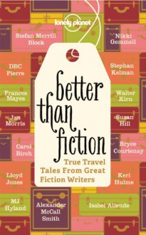 Better Than Fiction: True Travel Tales From Great Fiction Writers -