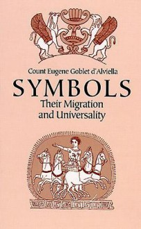 Symbols: Their Migration and Universality - Count Eugene Goblet d'Alviella, Eugaene Goblet D'alviella