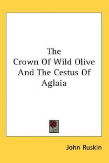 The crown of wild olive, and The cestus of Aglaia - John Ruskin