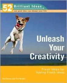 Unleash Your Creativity (52 Brilliant Ideas): Fresh Ideas for Having Fresh Ideas - Rob Bevan, Tim Wright