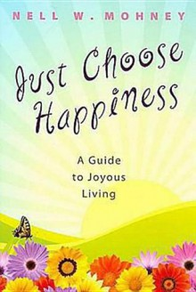 Just Choose Happiness: A Guide to Joyous Living - Nell Mohney