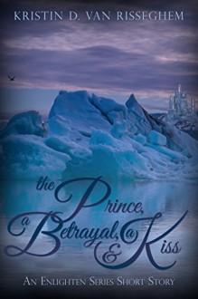 The Prince, a Betrayal, & a Kiss: An Enlighten Series Short Story - Kristin D. Van Risseghem