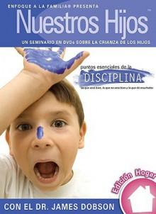 Nuestros Hijos: Puntos Esenciales de La Disciplina - Focus on the Family