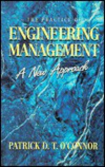 The Practice of Engineering Management: A New Approach - Patrick D.T. O'Connor