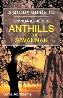 A Study Guide to Chinua Achebe's Anthills of the Savannah - Kunle Abrahams