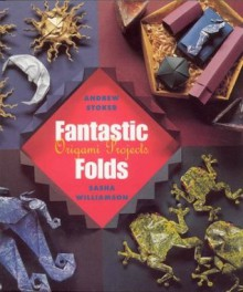 Fantastic Folds: Origami Projects - Andrew Stoker, Sasha Williamson