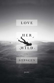 Love Her Wild: Poetry - Atticus Poetry