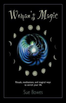 Woman's Magic: Rituals, Meditations, and Magical Ways to Enrich Your Life - Sue Bowes