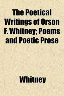 The Poetical Writings of Orson F. Whitney; Poems and Poetic Prose - Orson F. Whitney