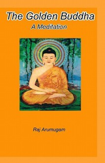The Golden Buddha: A Meditation - Raj Arumugam