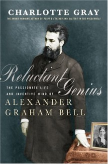 Reluctant Genius : The Passionate Life and Inventive Mind of Alexander Graham Bell - Charlotte Gray