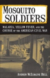 Mosquito Soldiers: Malaria, Yellow Fever, and the Course of the American Civil War - Andrew McIlwaine Bell