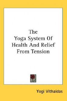 The Yoga System of Health and Relief from Tension - Yogi Vithaldas