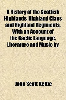 A History of the Scottish Highlands, Highland Clans and Highland Regiments, with an Account of the Gaelic Language, Literature and Music by - John Scott Keltie