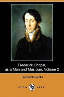 Frederick Chopin, as a Man and Musician, Volume 2 (Dodo Press) - Frederick Niecks