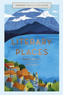 Literary Places (Inspired Traveller's Guide) - Sarah Baxter,Amy Grimes