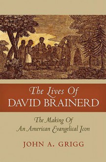 The Lives of David Brainerd: The Making of an American Evangelical Icon - John A. Grigg