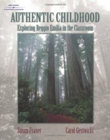 Authentic Childhood: Experiencing Reggio Emilia in the Classroom - Susan Fraser, Carol Gestwicki