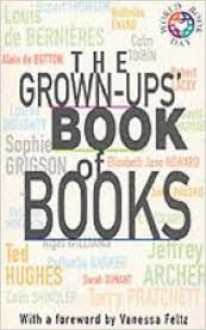 The Grown-Ups' Book Of Books - J.R.R. Tolkien, Jake Arnott, Colm Tóibín, Ted Hughes, Elizabeth Jane Howard, Alain de Botton, Louis de Bernières, Jeffrey Archer, Nicholas Evans, Michael Marshall Smith, Anne Fadiman, Lesley Glaister, Ciarán Carson, Tony Hawks, Giles Milton, Rob Parsons, Kary Mullis, Indr