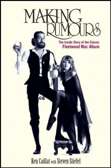 Making Rumours: The Inside Story of the Classic Fleetwood Mac Album - Ken Caillat, Steve Stiefel