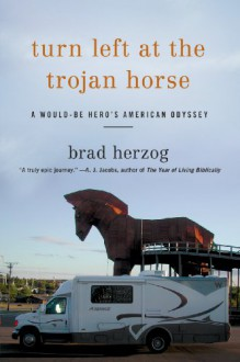 Turn Left At The Trojan Horse: A Would-Be Hero's American Odyssey - Brad Herzog