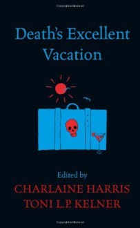 Death's Excellent Vacation. Edited by Charlaine Harris and Toni L.P. Kelner - Charlaine Harris