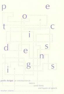 Poetic Designs: An Introduction to Meters, Verse Forms, and Figures of Speech - Stephen Adams