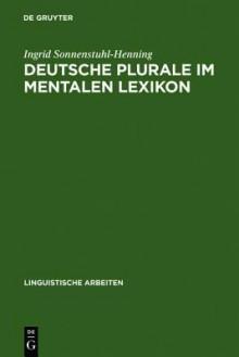 Deutsche Plurale Im Mentalen Lexikon: Experimentelle Untersuchungen Zum Verhaltnis Von Speicherung Und Dekomposition - Ingrid Sonnenstuhl-Henning