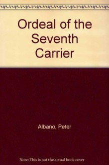 Ordeal of the Seventh Carrier - Peter Albano