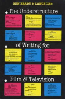 The Understructure of Writing for Film and Television - Ben Brady, Lance Lee