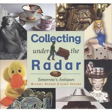 Collecting Under the Radar: Tomorrow's Antiques - Michael Hogben, Linda Abrams