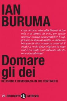 Domare gli dei. Religione e democrazia in tre continenti - Ian Buruma, Enrico Del sero