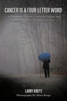 Cancer Is a Four-Letter Word: A Pilgrimage Into the Emotional, Sexual, and Spiritual Aspects of Prostate Cancer - Larry Kreps