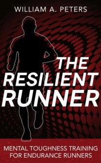 The Resilient Runner: Mental Toughness Training for Endurance Runners - William A. Peters