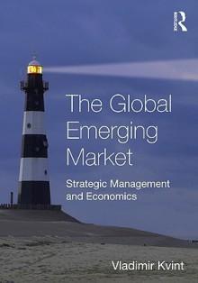 The Global Emerging Market: Strategic Management and Economics - Kvint Vladimir