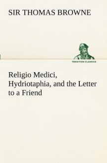 Religio Medici, Hydriotaphia, and the Letter to a Friend - Thomas Browne