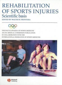 Rehabilitation of Sports Injuries - Scientific Basis: Olympic Encyclopaedia of Sports Medicine - Walter R. Frontera