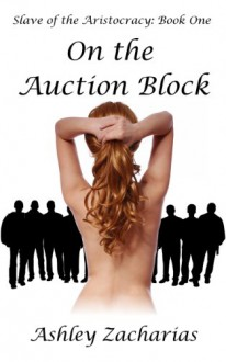 On the Auction Block (Slave of the Aristocracy Book 1) - Ashley Zacharias