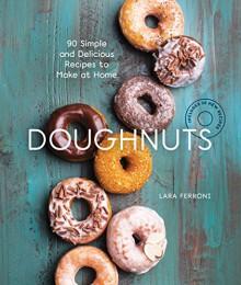 Doughnuts: 90 Simple and Delicious Recipes to Make at Home - Lara Ferroni