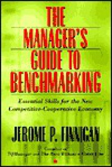 The Manager's Guide to Benchmarking: Essential Skills for the Competitive-Cooperative Economy - Jerome P. Finnigan