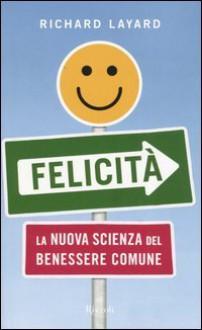 Felicità - La nuova scienza del benessere comune - Richard Layard