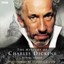The Mystery of Charles Dickens - Peter Ackroyd,Simon Callow