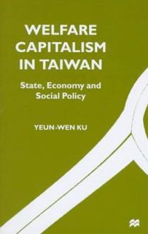 Welfare Capitalism in Taiwan: State, Economy, and Social Policy - Yeun-Wen Ku