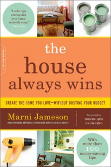 The House Always Wins: Create the Home You Love-Without Busting Your Budget - Marni Jameson, Dominique Browning
