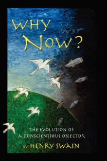 Why Now? The Evolution Of A Conscientious Objector - Henry Swain
