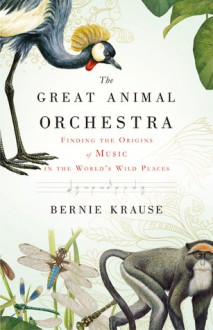 The Great Animal Orchestra: Finding the Origins of Music in the World's Wild Places - Bernie Krause